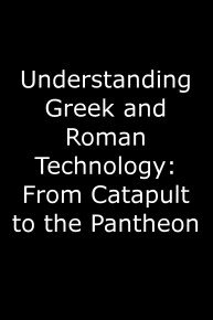 Understanding Greek and Roman Technology: From Catapult to the Pantheon