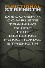 Functional Strength - You're About To Discover A Complete Training Guide For Building Functional Strength