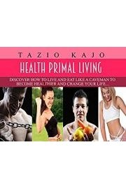 Healthy Primal Living - Discover How To Live And Eat Like A Caveman To Become Healthier And Change Your Life